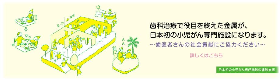 歯科治療で役目を終えた金属が、日本初の小児がん専門施設になります。詳しくはこちら